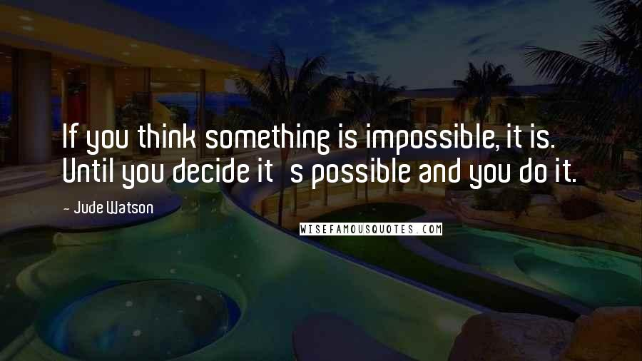 Jude Watson quotes: If you think something is impossible, it is. Until you decide it's possible and you do it.