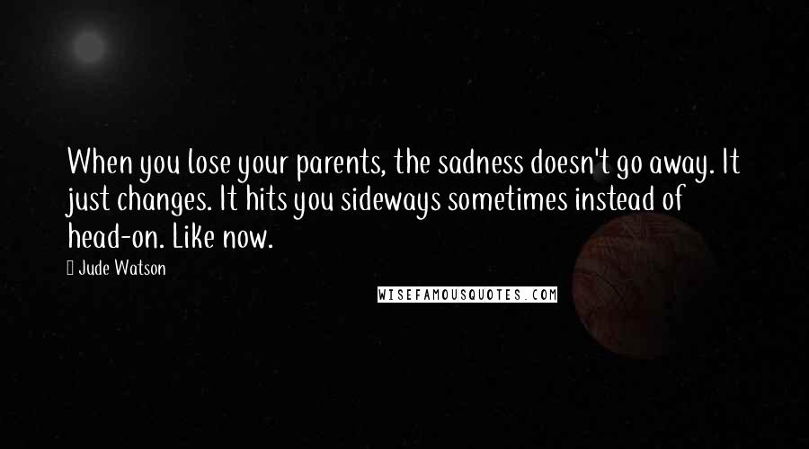 Jude Watson quotes: When you lose your parents, the sadness doesn't go away. It just changes. It hits you sideways sometimes instead of head-on. Like now.