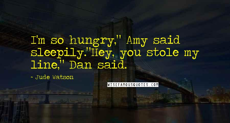 "Jude Watson quotes: I'm so hungry,"" Amy said sleepily.""Hey, you stole my line,"" Dan said."