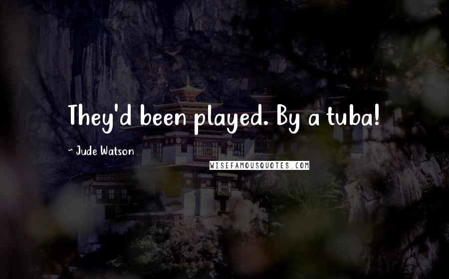 Jude Watson quotes: They'd been played. By a tuba!