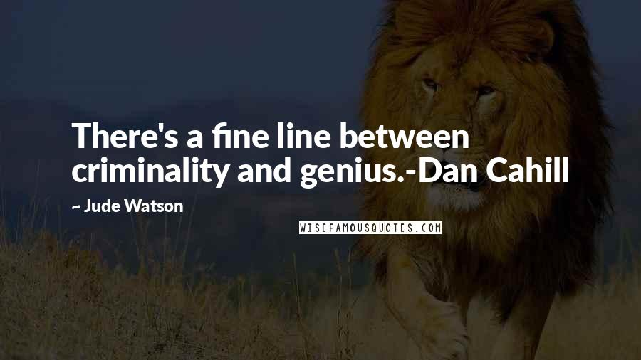 Jude Watson quotes: There's a fine line between criminality and genius.-Dan Cahill