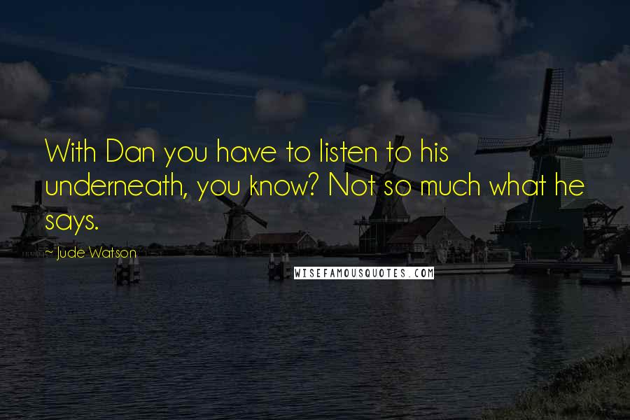 Jude Watson quotes: With Dan you have to listen to his underneath, you know? Not so much what he says.