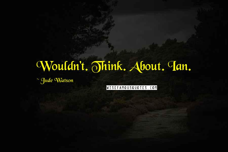 Jude Watson quotes: Wouldn't. Think. About. Ian.