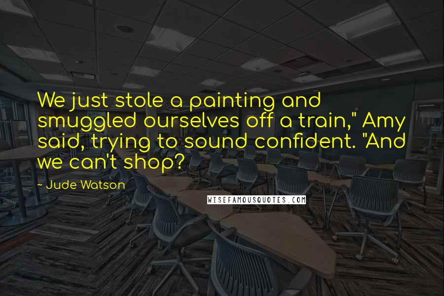 "Jude Watson quotes: We just stole a painting and smuggled ourselves off a train,"" Amy said, trying to sound confident. ""And we can't shop?"