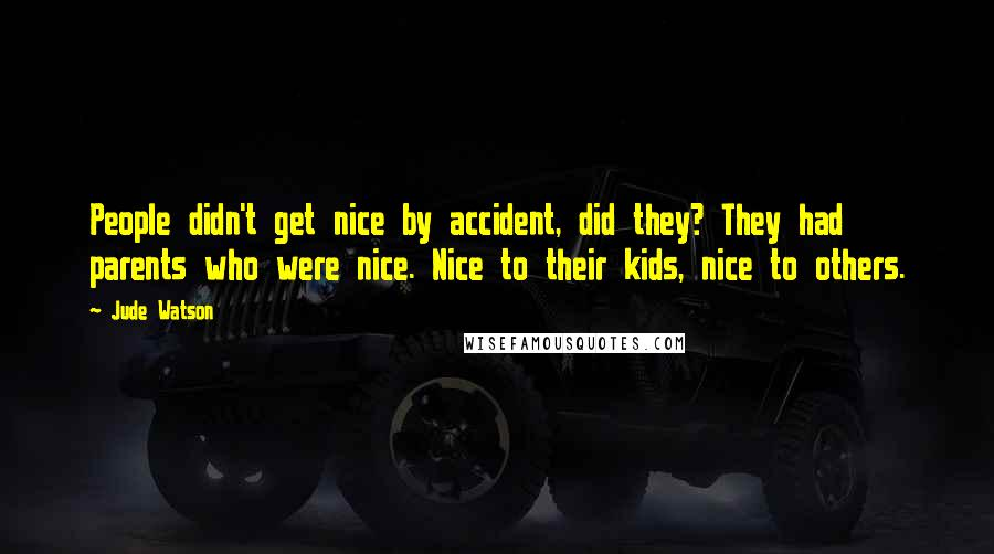 Jude Watson quotes: People didn't get nice by accident, did they? They had parents who were nice. Nice to their kids, nice to others.
