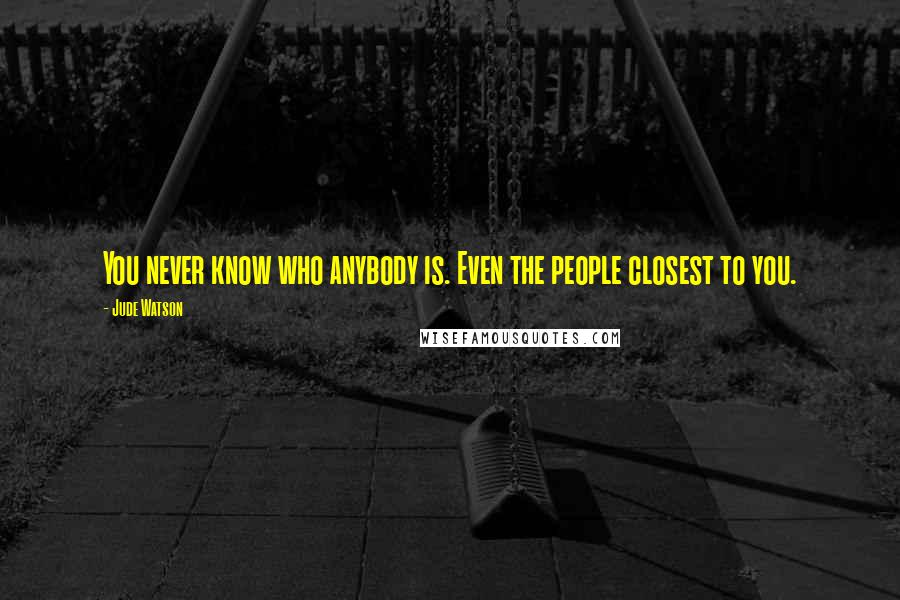 Jude Watson quotes: You never know who anybody is. Even the people closest to you.