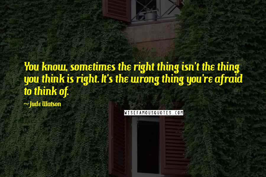 Jude Watson quotes: You know, sometimes the right thing isn't the thing you think is right. It's the wrong thing you're afraid to think of.