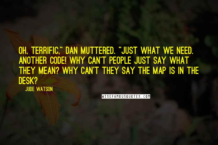 "Jude Watson quotes: Oh, terrific,"" Dan muttered. ""Just what we need. Another code! Why can't people just say what they mean? Why can't they say THE MAP IS IN THE DESK?"