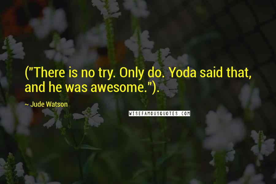 "Jude Watson quotes: (""There is no try. Only do. Yoda said that, and he was awesome."")."