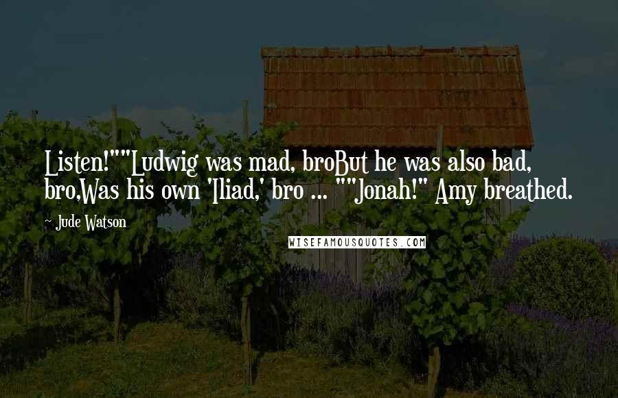 "Jude Watson quotes: Listen!""""Ludwig was mad, broBut he was also bad, bro,Was his own 'Iliad,' bro ... """"Jonah!"" Amy breathed."