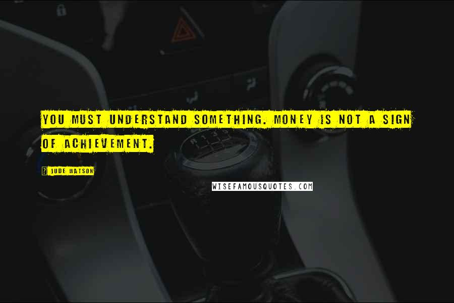 Jude Watson quotes: You must understand something. Money is not a sign of achievement.