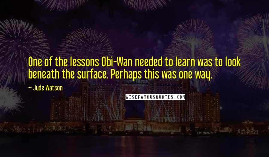Jude Watson quotes: One of the lessons Obi-Wan needed to learn was to look beneath the surface. Perhaps this was one way.