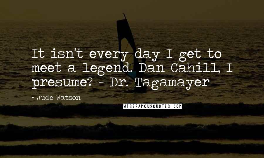 Jude Watson quotes: It isn't every day I get to meet a legend. Dan Cahill, I presume? - Dr. Tagamayer