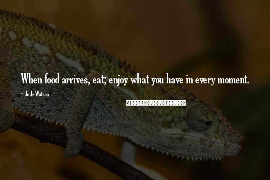 Jude Watson quotes: When food arrives, eat; enjoy what you have in every moment.