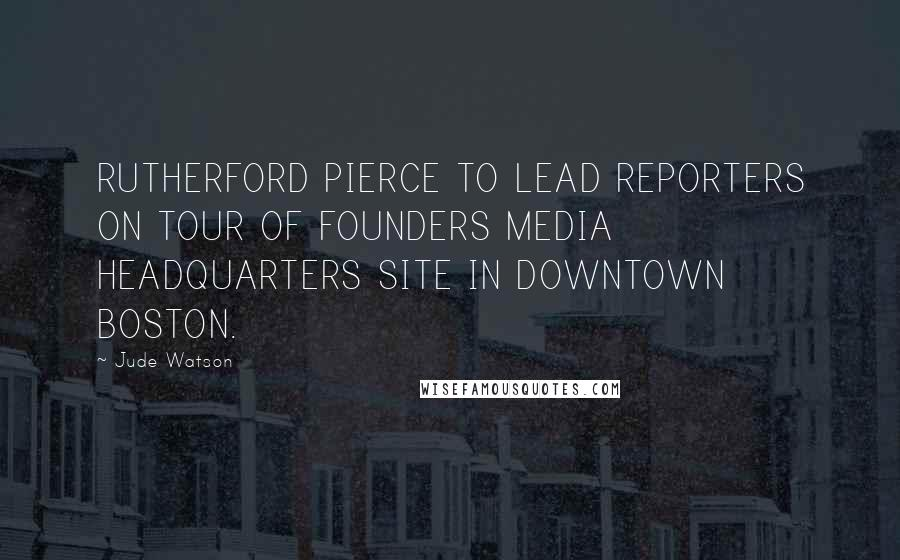 Jude Watson quotes: RUTHERFORD PIERCE TO LEAD REPORTERS ON TOUR OF FOUNDERS MEDIA HEADQUARTERS SITE IN DOWNTOWN BOSTON.