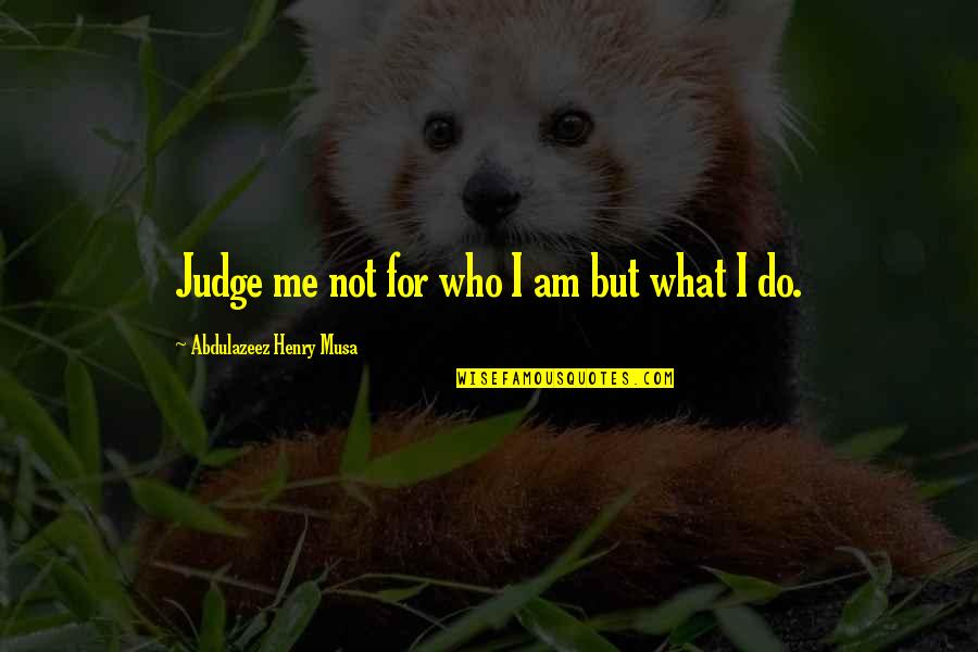 Judge Me Not Quotes By Abdulazeez Henry Musa: Judge me not for who I am but