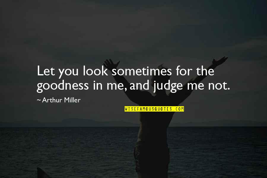 Judge Me Not Quotes By Arthur Miller: Let you look sometimes for the goodness in