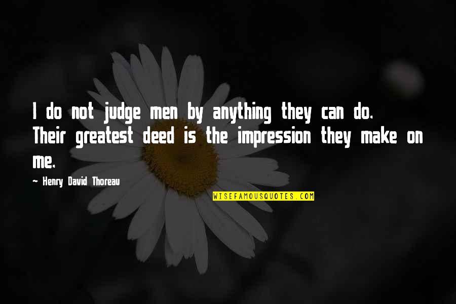 Judge Me Not Quotes By Henry David Thoreau: I do not judge men by anything they