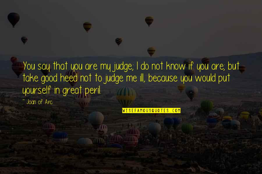 Judge Me Not Quotes By Joan Of Arc: You say that you are my judge; I
