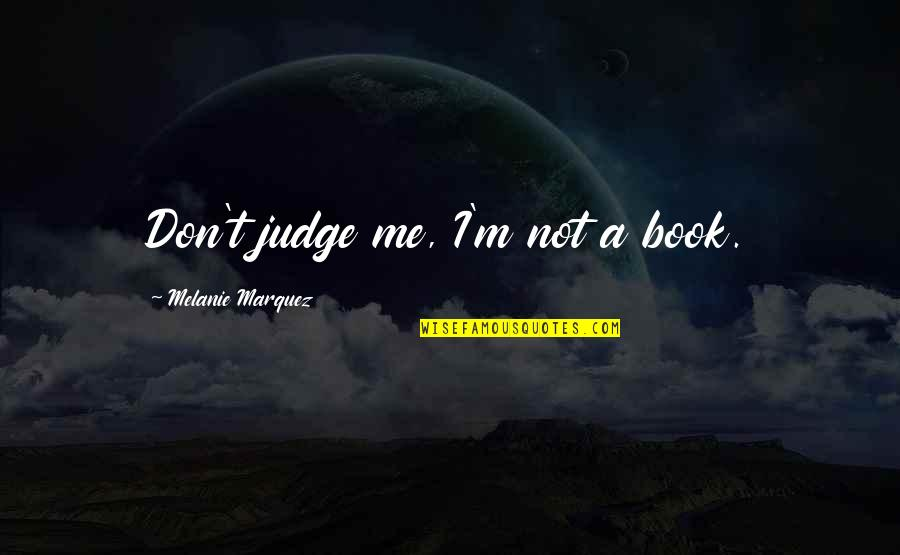 Judge Me Not Quotes By Melanie Marquez: Don't judge me, I'm not a book.