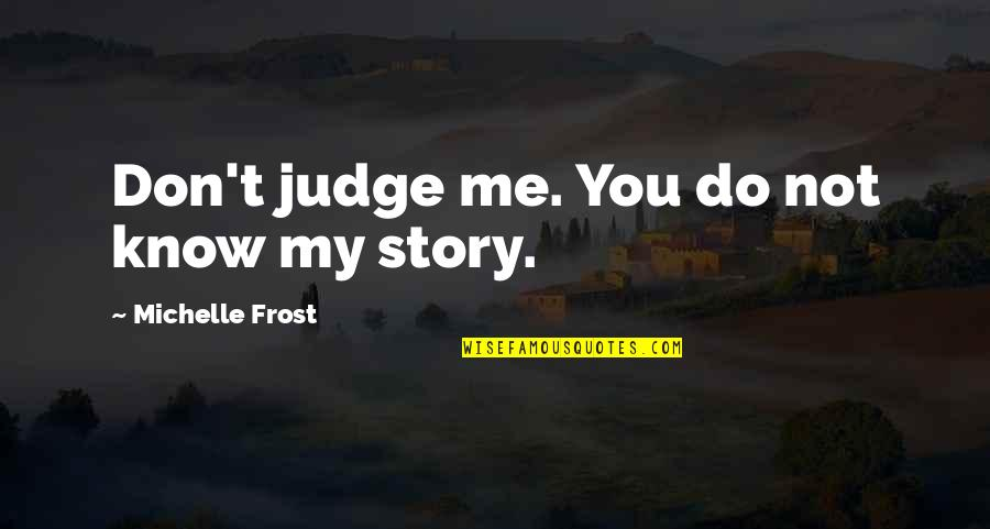 Judge Me Not Quotes By Michelle Frost: Don't judge me. You do not know my