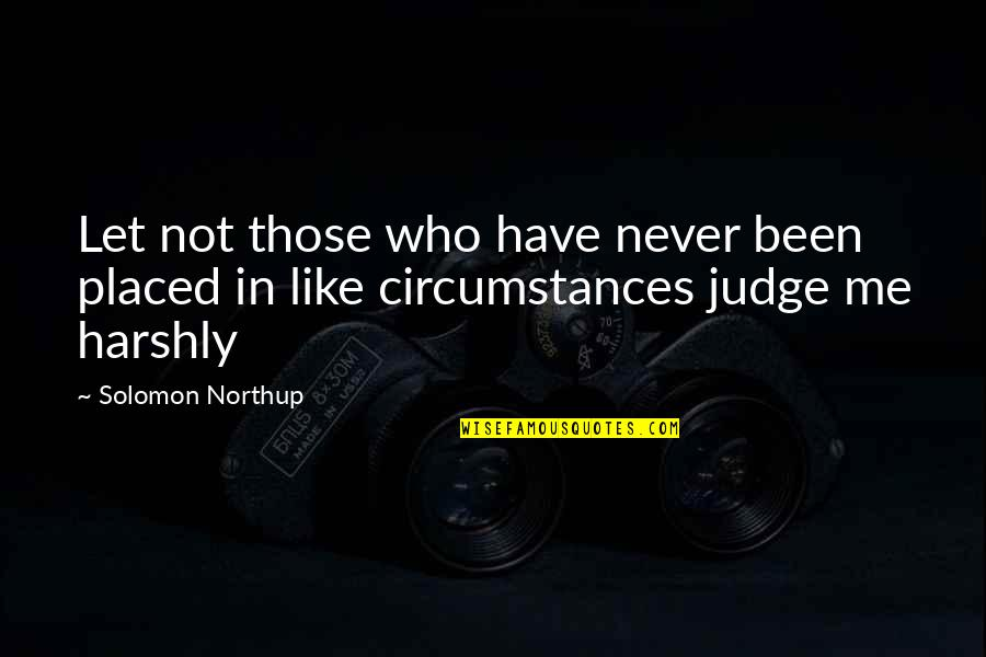 Judge Me Not Quotes By Solomon Northup: Let not those who have never been placed