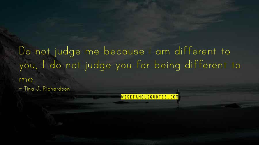 Judge Me Not Quotes By Tina J. Richardson: Do not judge me because i am different