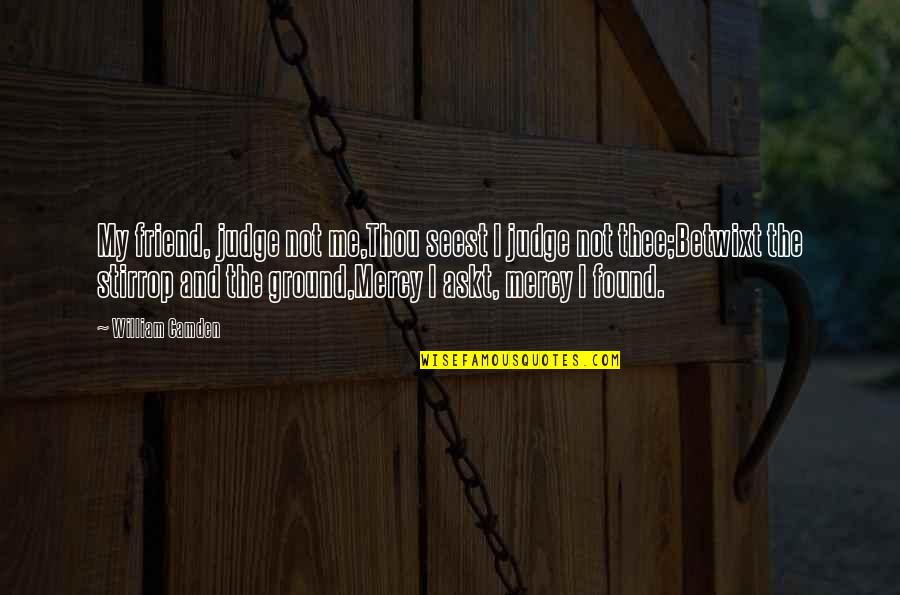Judge Me Not Quotes By William Camden: My friend, judge not me,Thou seest I judge
