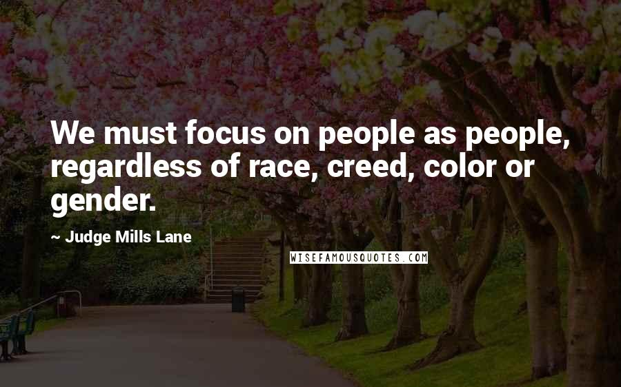 Judge Mills Lane quotes: We must focus on people as people, regardless of race, creed, color or gender.