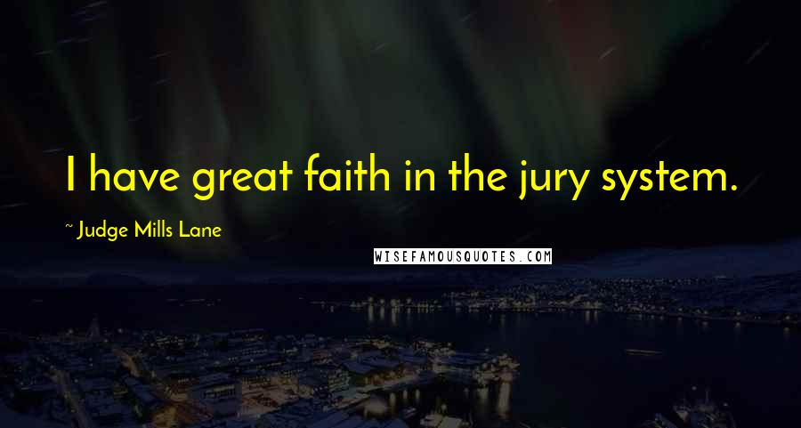 Judge Mills Lane quotes: I have great faith in the jury system.