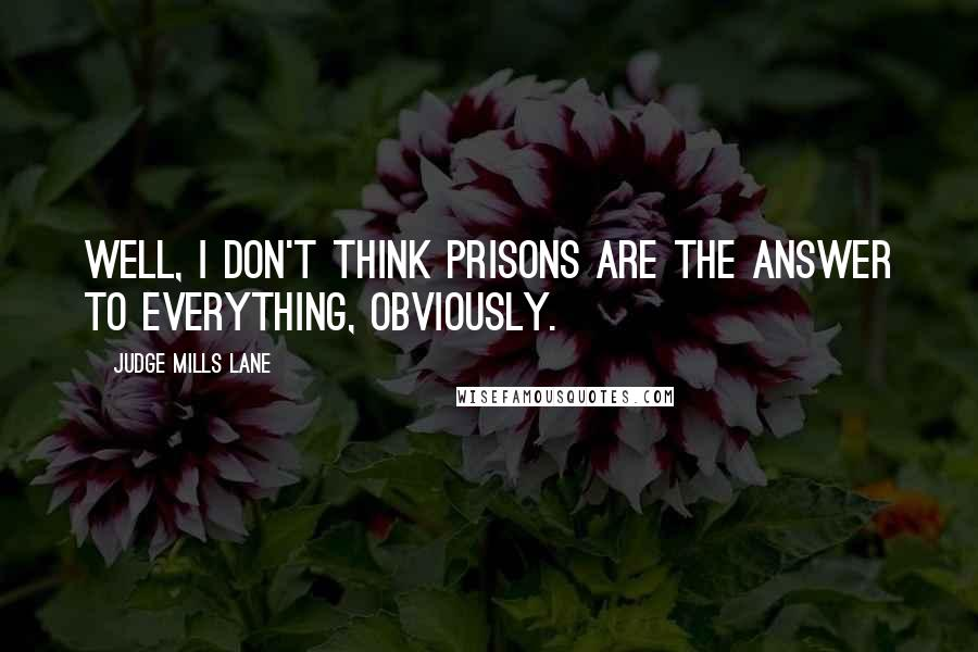 Judge Mills Lane quotes: Well, I don't think prisons are the answer to everything, obviously.