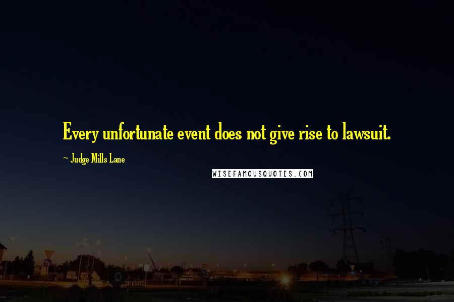 Judge Mills Lane quotes: Every unfortunate event does not give rise to lawsuit.