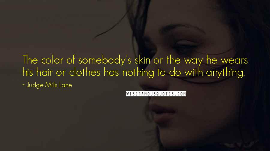 Judge Mills Lane quotes: The color of somebody's skin or the way he wears his hair or clothes has nothing to do with anything.