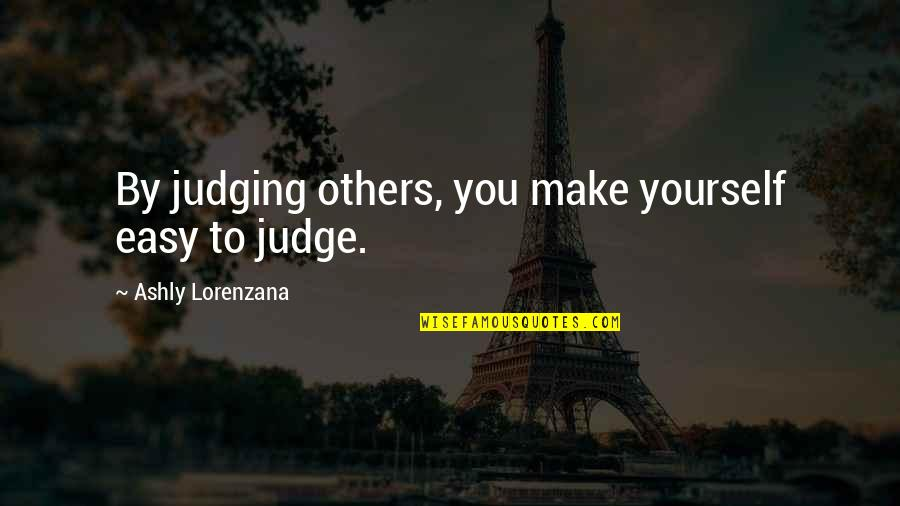 Judge Yourself Not Others Quotes By Ashly Lorenzana: By judging others, you make yourself easy to