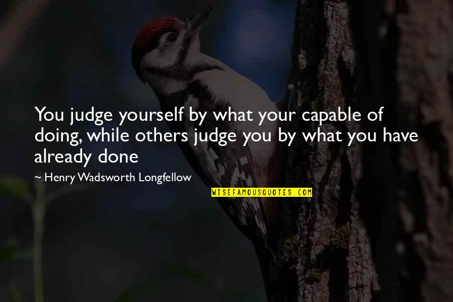 Judge Yourself Not Others Quotes By Henry Wadsworth Longfellow: You judge yourself by what your capable of