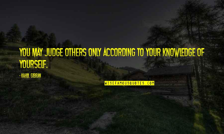 Judge Yourself Not Others Quotes By Kahlil Gibran: You may judge others only according to your