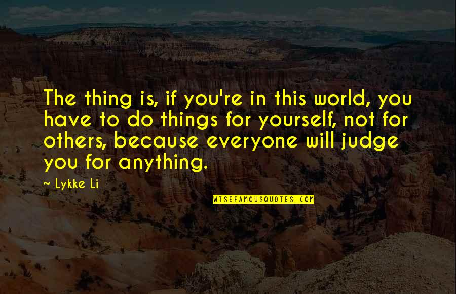 Judge Yourself Not Others Quotes By Lykke Li: The thing is, if you're in this world,