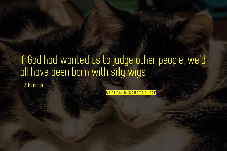Judging Other Quotes By Adriano Bulla: If God had wanted us to judge other