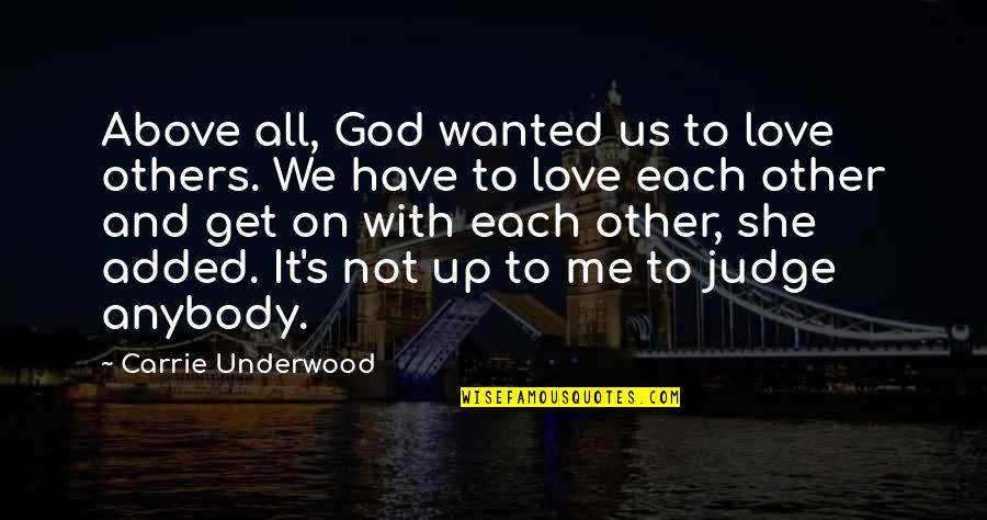 Judging Other Quotes By Carrie Underwood: Above all, God wanted us to love others.