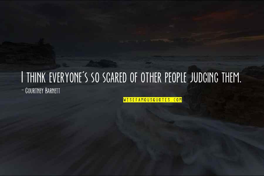 Judging Other Quotes By Courtney Barnett: I think everyone's so scared of other people