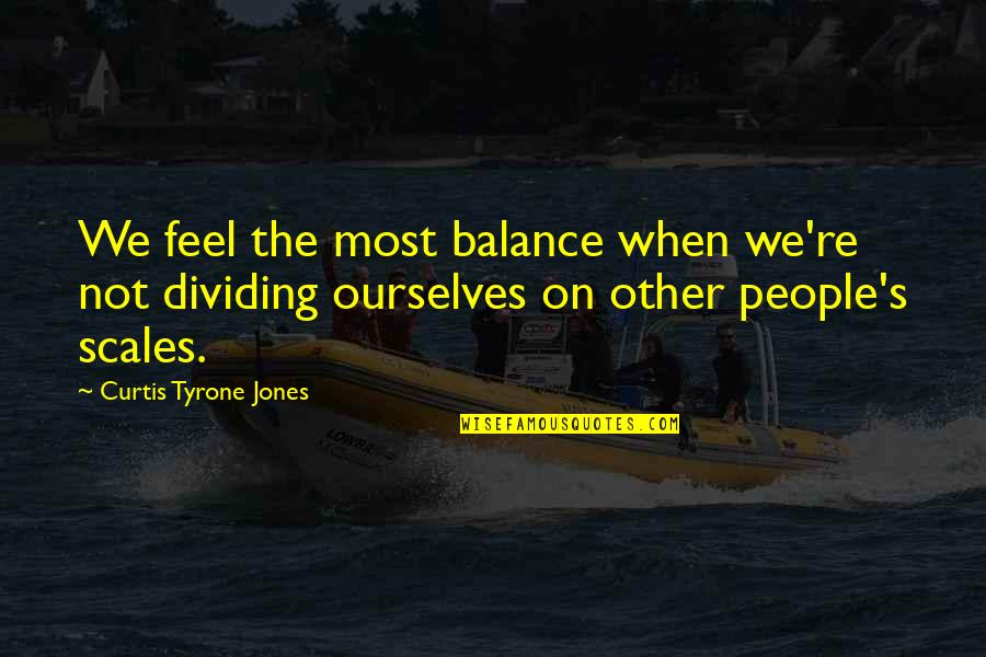 Judging Other Quotes By Curtis Tyrone Jones: We feel the most balance when we're not