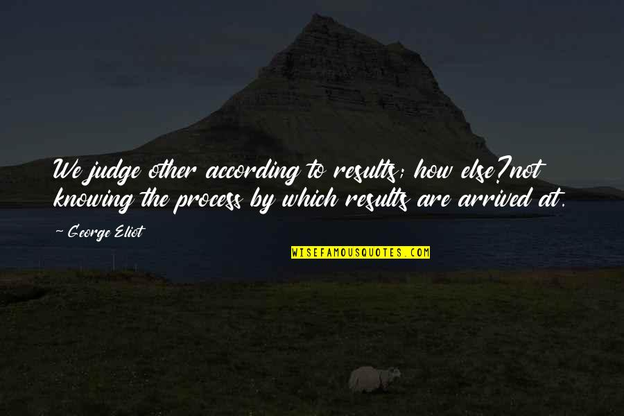 Judging Other Quotes By George Eliot: We judge other according to results; how else?not