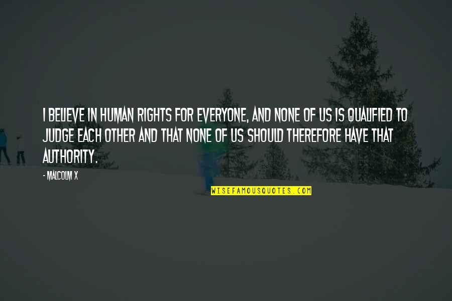 Judging Other Quotes By Malcolm X: I believe in human rights for everyone, and