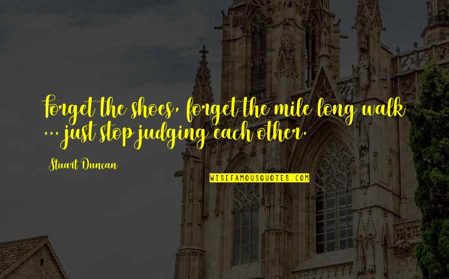 Judging Other Quotes By Stuart Duncan: Forget the shoes, forget the mile long walk
