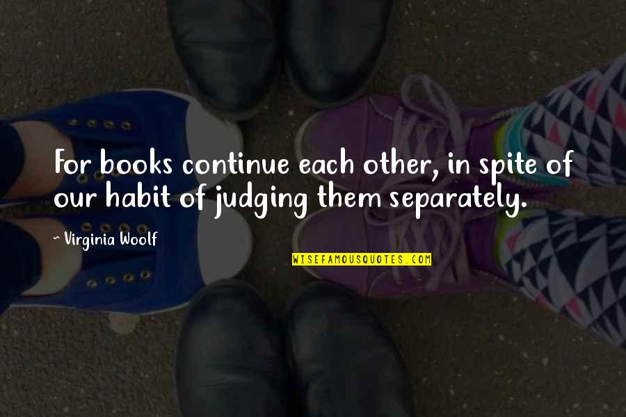 Judging Other Quotes By Virginia Woolf: For books continue each other, in spite of
