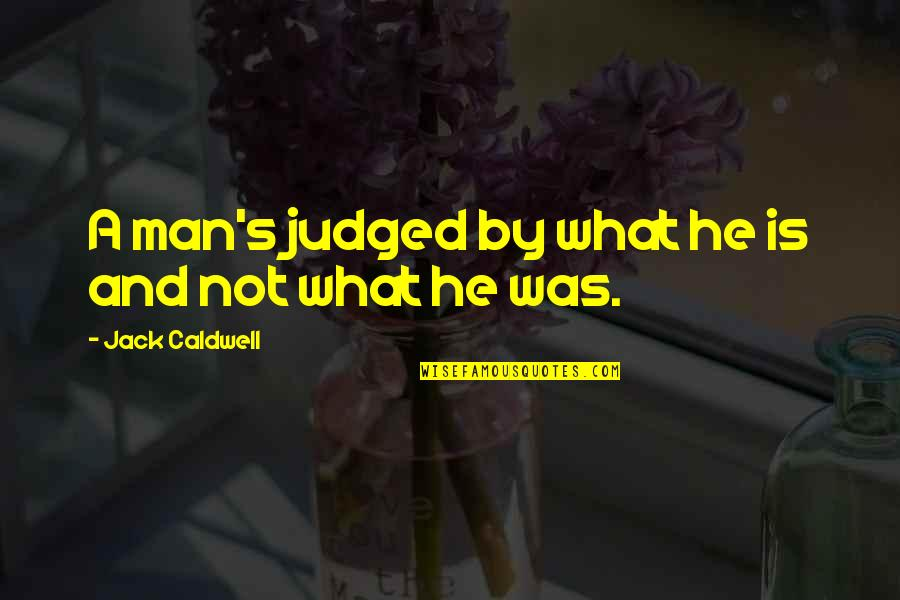 Judging Others Mistakes Quotes By Jack Caldwell: A man's judged by what he is and