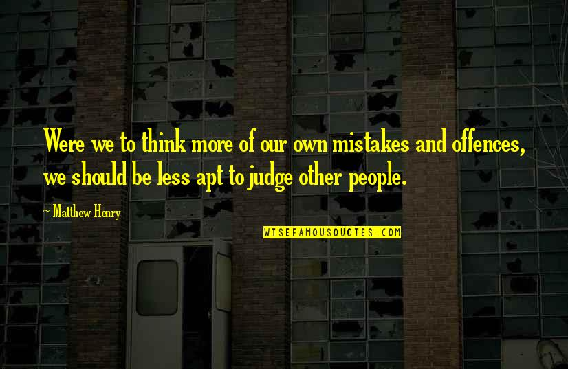 Judging People's Mistakes Quotes By Matthew Henry: Were we to think more of our own