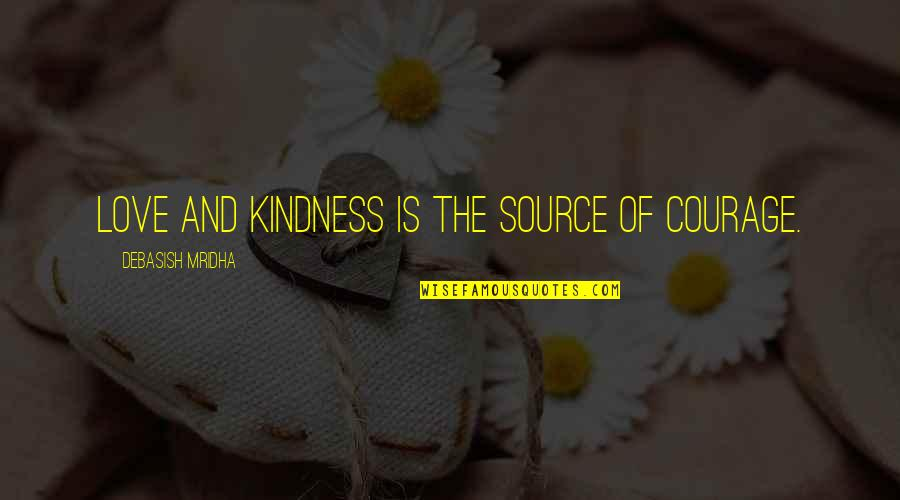 Judgmentt Quotes By Debasish Mridha: Love and kindness is the source of courage.