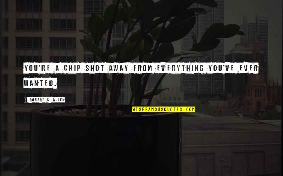 Judgmentt Quotes By Robert G. Allen: You're a chip shot away from everything you've