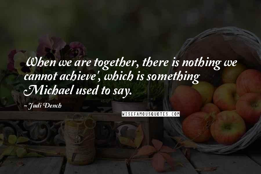 Judi Dench quotes: When we are together, there is nothing we cannot achieve', which is something Michael used to say.